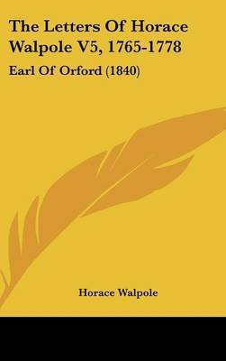 The Letters Of Horace Walpole V5, 1765-1778: Earl Of Orford (1840) by Horace Walpole