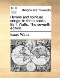 Hymns and Spiritual Songs. in Three Books. ... by I. Watts. the Seventh Edition by Isaac Watts