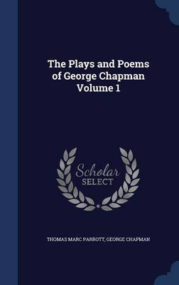 The Plays and Poems of George Chapman Volume 1 by Thomas Marc Parrott