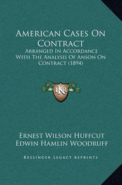 American Cases on Contract: Arranged in Accordance with the Analysis of Anson on Contract (1894) by Edwin Hamlin Woodruff
