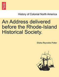 An Address Delivered Before the Rhode-Island Historical Society. by Elisha Reynolds Potter