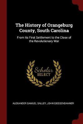The History of Orangeburg County, South Carolina by Alexander Samuel Salley