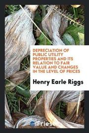 Depreciation of Public Utility Properties and Its Relation to Fair Value and Changes in the Level of Prices by Henry Earle Riggs image