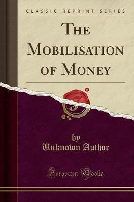 The Mobilisation of Money (Classic Reprint) by Unknown Author image