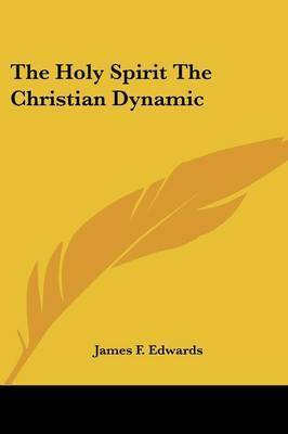 The Holy Spirit the Christian Dynamic by James F. Edwards