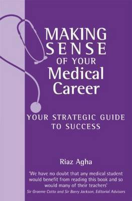 Making Sense of Your Medical Career: Your Strategic Guide to Success by Riaz Agha
