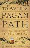 To Walk a Pagan Path: Practical Spirituality for Every Day by Alaric Albertsson