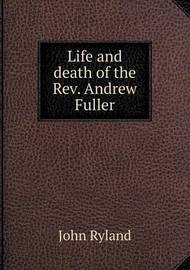 Life and Death of the REV. Andrew Fuller by John Ryland