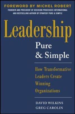 Leadership Pure and Simple: How Transformative Leaders Create Winning Organizations by David Wilkins