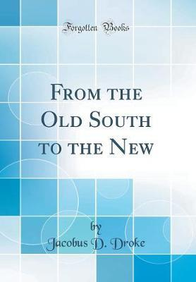 From the Old South to the New (Classic Reprint) by Jacobus D Droke