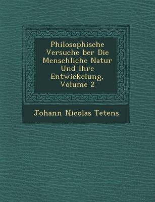 Philosophische Versuche Ber Die Menschliche Natur Und Ihre Entwickelung, Volume 2 by Johann Nicolas Tetens image