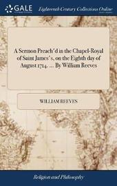A Sermon Preach'd in the Chapel-Royal of Saint James's, on the Eighth Day of August 1714. ... by William Reeves by William Reeves image
