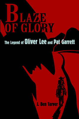 Blaze of Glory: The Legend of Oliver Lee and Pat Garrett by J. Ben Tarver