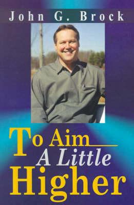 To Aim a Little Higher by John G Brock