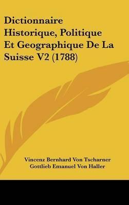 Dictionnaire Historique, Politique Et Geographique De La Suisse V2 (1788) by Gottlieb Emanuel Von Haller