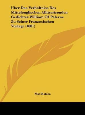 Uber Das Verhaltniss Des Mittelenglischen Allitterirenden Gedichtes William of Palerne Zu Seiner Franzosischen Vorlage (1881) by Max Kaluza
