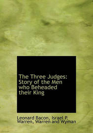 The Three Judges: Story of the Men Who Beheaded Their King by Leonard Bacon