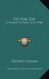 Tit for Tat: A Comedy in Three Acts (1788) by George Colman