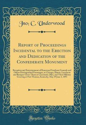 Report of Proceedings Incidental to the Erection and Dedication of the Confederate Monument by Jno C Underwood