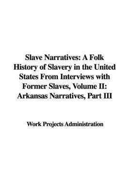 Slave Narratives: A Folk History of Slavery in the United States from Interviews with Former Slaves, Volume II: Arkansas Narratives, Part III by Projects Administration Work Projects Administration image
