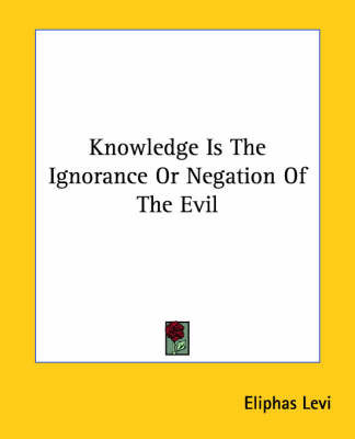 Knowledge Is the Ignorance or Negation of the Evil by Eliphas Levi