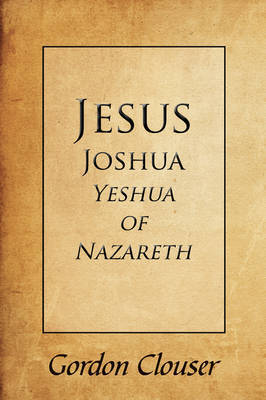 Jesus, Joshua, Yeshua of Nazareth by Gordon Clouser