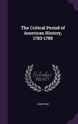 The Critical Period of American History, 1783-1789 by John Fiske