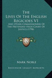 The Lives of the English Regicides V1: And Other Commissioners of the Pretended High Court of Justice (1798) by Mark Noble