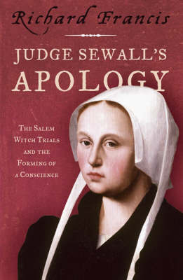 Judge Sewall's Apology: The Salem Witch Trials and the Forming of a Conscience by Richard Francis
