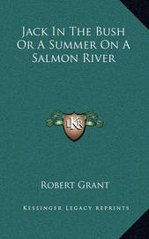 Jack in the Bush or a Summer on a Salmon River by Robert Grant