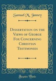 Dissertation on the Views of George Fox Concerning Christian Testimonies (Classic Reprint) by Samuel M Janney image