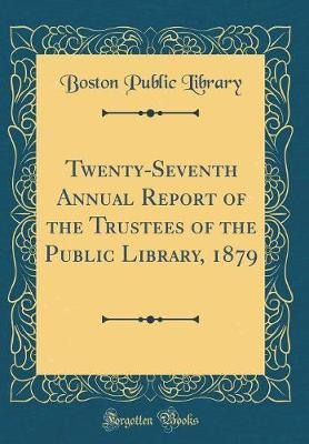 Twenty-Seventh Annual Report of the Trustees of the Public Library, 1879 (Classic Reprint) by Boston Public Library