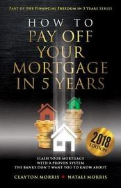 How to Pay Off Your Mortgage in Five Years by Natali Morris