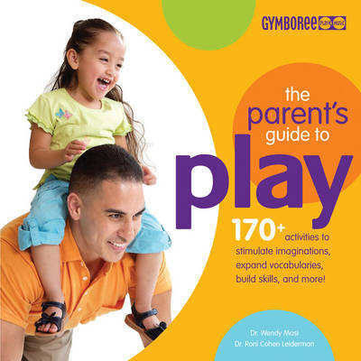The Parents Guide to Play: 170+ Activities to Stimulate Imaginations, Expand Vocabularies, Build Skills and More! by Wendy S. Masi image