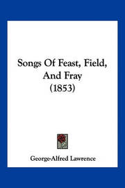 Songs of Feast, Field, and Fray (1853) by George Alfred Lawrence