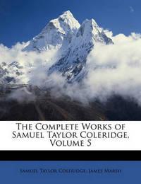 The Complete Works of Samuel Taylor Coleridge, Volume 5 by James Marsh