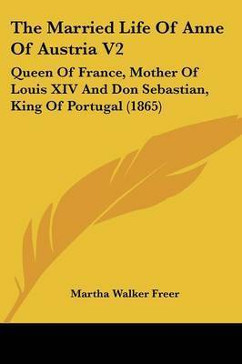 The Married Life of Anne of Austria V2: Queen of France, Mother of Louis XIV and Don Sebastian, King of Portugal (1865) by Martha Walker Freer