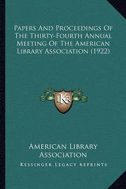Papers and Proceedings of the Thirty-Fourth Annual Meeting of the American Library Association (1922) by American Library Association