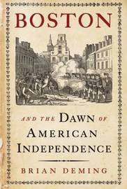 Boston and the Dawn of American Independence by Brian Deming