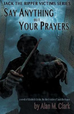 Say Anything But Your Prayers by Alan M Clark