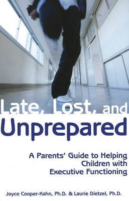 Late, Lost and Unprepared: A Parents' Guide to Helping Children with Executive Functioning by Joyce Cooper-Kahn, Ph.D
