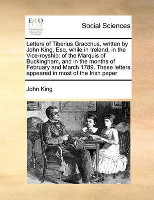 Letters of Tiberius Gracchus, Written by John King, Esq. While in Ireland, in the Vice-Royship by John King