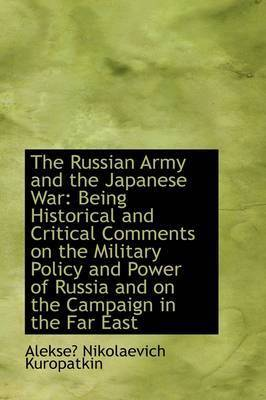 The Russian Army and the Japanese War: Being Historical and Critical Comments on the Military Policy by Alekse Nikolaevich Kuropatkin