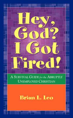 Hey God? I Got Fired! by Brian L. Leo