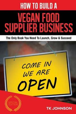 How to Build a Vegan Food Supplier Business (Special Edition): The Only Book You Need to Launch, Grow & Succeed by T K Johnson image