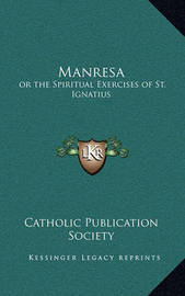 Manresa: Or the Spiritual Exercises of St. Ignatius by Catholic Publication Society of America