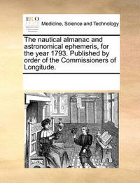 The Nautical Almanac and Astronomical Ephemeris, for the Year 1793. Published by Order of the Commissioners of Longitude. by Multiple Contributors