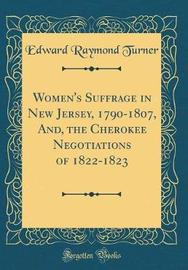 Women's Suffrage in New Jersey, 1790-1807, And, the Cherokee Negotiations of 1822-1823 (Classic Reprint) by Edward Raymond Turner