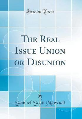 The Real Issue Union or Disunion (Classic Reprint) by Samuel Scott Marshall