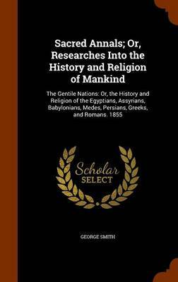 Sacred Annals; Or, Researches Into the History and Religion of Mankind by George Smith
